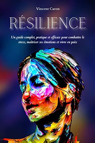 RÉSILIENCE: Un guide complet, pratique et efficace...