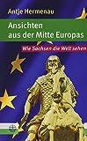 Ansichten aus der Mitte Europas: Wie Sachsen die Welt sehen - Antje Hermenau
