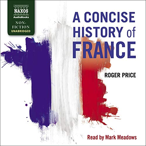 A Concise History of France                   Written by:                                                                                                                                 Roger Price                               Narrated by:                                                                                                                                 Mark Meadows                      Length: 19 hrs and 25 mins     Not rated yet     Overall 0.0