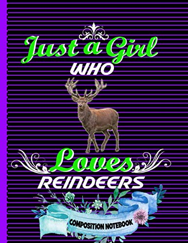 Just A Girl Who Loves Reindeers Composition Notebook: Perfect Reindeer's Composition Notebook ,Gift It To Cute Girl ,Men And Woman,Collage Ruled 8.5 x ... Space For Reindeer's Lovers Birthday Gift.