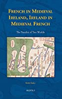 French in Medieval Ireland, Ireland in Medieval French: The Paradox of Two Worlds (Medieval Texts and Cultures of Northern Europe)