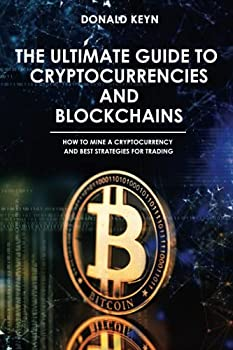 The Ultimate Guide to Cryptocurrencies and Blockchains  How to Mine a Cryptocurrency and Best Strategies for Trading