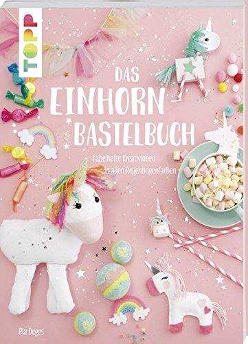 Das Einhorn-Bastelbuch: Fabelhafte Kreativideen in allen Regenbogenfarben