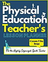 The Physical Education Teacher's Lesson Planner: The Ultimate Class and Year Planner for the Organized Sports Teacher 6 Lessons P/Day Version All Year Levels 8.5 x 11 inch