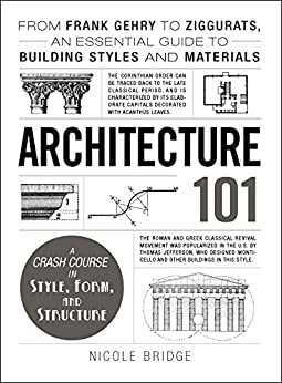 Architecture 101: From Frank Gehry to Ziggurats, an Essential Guide to Building Styles and Materials (Adams 101) by [Nicole Bridge]