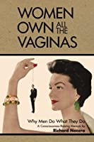 Women Own All the Vaginas: Why Men Do What They Do