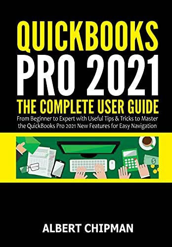 QuickBooks Pro 2021: The Complete User Guide from Beginner to Expert with Useful Tips & Tricks to Master the QuickBooks Pro 2021 New Features for Easy Navigation (English Edition)