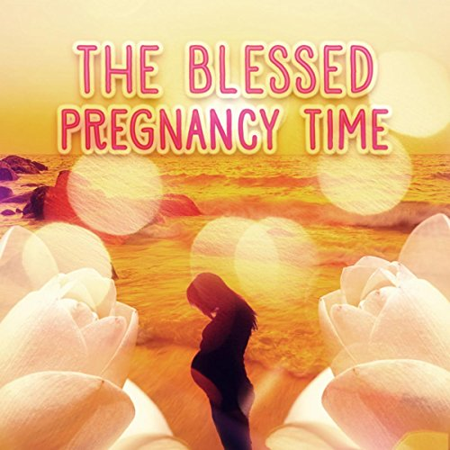 The Blessed Pregnancy Time - Enjoy the Best Time of Your Life, Comforting Restful Music for Pregnant Women and the Fetus, Pilates and Yoga for Mother to Be, Relaxing Music to Calm Down During Labor & Delievery