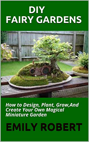 DIY FAIRY GARDENS: How to Design, Plant, Grow,And Create Your Own Magical Miniature Garden (English Edition)