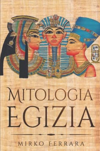Mitologia Egizia: Raccolta Completa di Personaggi, Divinità, Miti e Leggende dell'antico Egitto