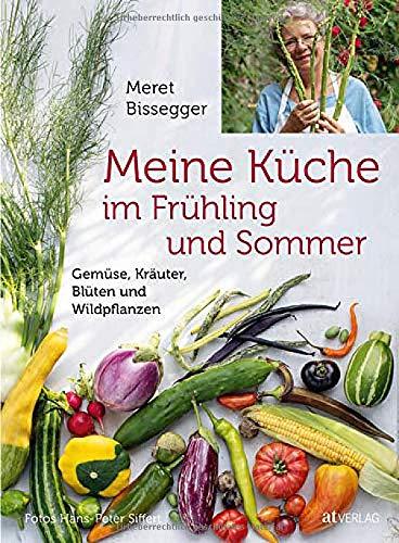 Meine Küche im Frühling und Sommer: Gemüse, Kräuter, Blüten und Wildpflanzen