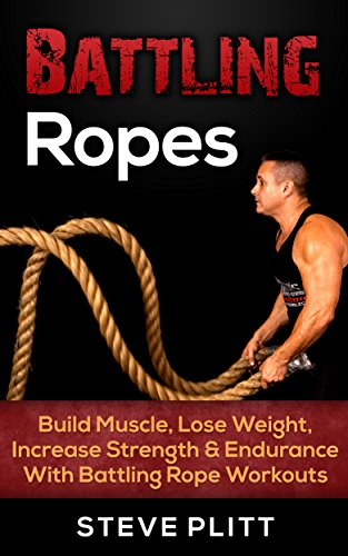 Battling Ropes: Build Muscle, Lose Weight, Increase Strength & Endurance With Battling Rope Workouts (Build Muscle, Strength Training, Bodyweight Exercises, ... Fat Loss, Bodybuilding, Plyometrics)