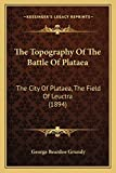 The Topography Of The Battle Of Plataea: The City Of Plataea, The Field Of Leuctra (1894)