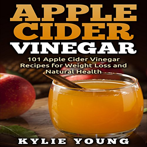 Apple Cider Vinegar: 101 Apple Cider Vinegar Recipes for Weight Loss and Natural Health audiobook cover art
