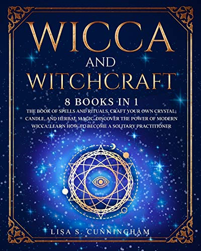 Wicca and Witchcraft: 8 Books in 1: The Book of Spells and Rituals, Craft Your Own Crystal, Candle, and Herbal Magic. Discover the Power of Modern Wicca. Learn How to Become a Solitary Practitioner.