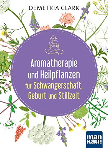 Aromatherapie und Heilpflanzen für Schwangerschaft, Geburt und Stillzeit: Bewährte Anwendungen und Rezepte