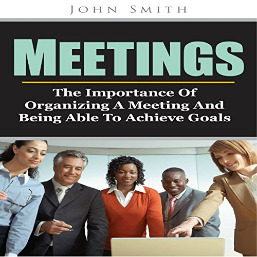 Meetings: The Importance of Organizing a Meeting and Being Able to Achieve Goals audiobook cover art