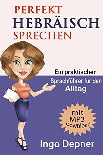 Perfekt Hebräisch sprechen (mit MP3 Audio-Datei): Ein praktischer Sprachkurs für den Alltag (Hebräisch lernen 1)