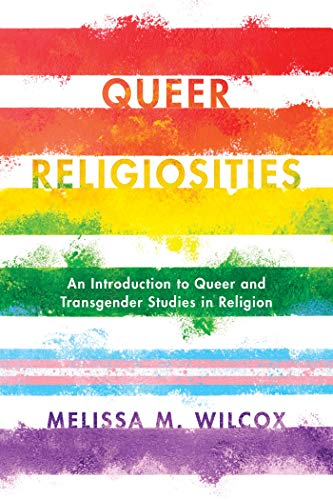 Queer Religiosities: An Introduction to Queer and Transgender Studies in Religion by Melissa M. Wilcox