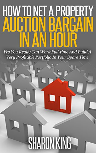 How To Net A Property Auction Bargain In An Hour: Yes You Really Can Work Full-time And Build A Very Profitable Portfolio In Your Spare Time (English Edition)