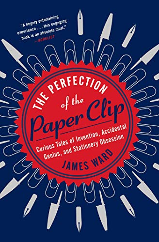 The Perfection of the Paper Clip: Curious Tales of Invention, Accidental Genius, and Stationery Obsession