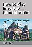 How to Play Erhu, the Chinese Violin: The Gaohu and Zhonghu