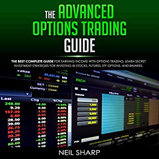 The Advanced Options Trading Guide: The Best Complete Guide for Earning Income with Options Trading, Learn Secret Investment Strategies for Investing in Stocks, Futures, ETF, Options, and Binaries cover art