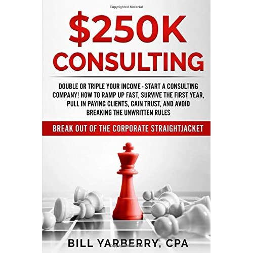 $250K Consulting: Double or triple your income - start a consulting company! How to ramp up fast, survive the first year, pull in paying clients, gain trust, and avoid breaking the unwritten rules