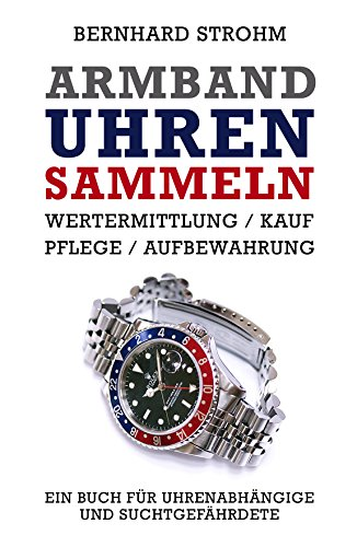 Armbanduhren sammeln: Wertermittlung, Kauf, Pflege, Aufbewahrung (German Edition)