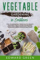 Vegetable Gardening In Containers: How to successfully grow healthy organic vegetables, fruits & herbs in raised beds, pots and small urban spaces for ... homemade garden in patios & balconies