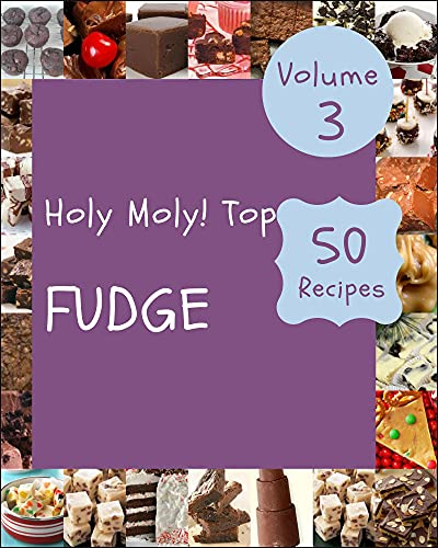 Holy Moly! Top 50 Fudge Recipes Volume 3: Best-ever Fudge Cookbook for Beginners (English Edition)