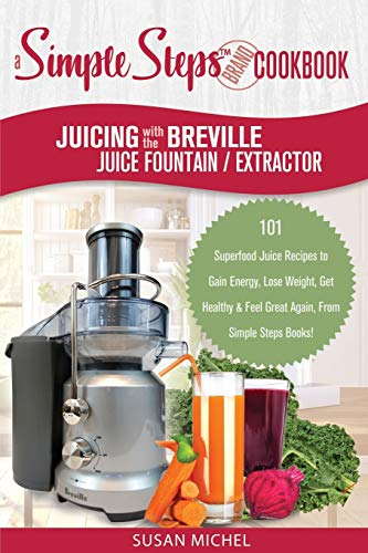 Juicing with the Breville Juice Fountain Extractor: A Simple Steps Brand Cookbook: 101 Superfood Juice Recipes to Gain Energy, Lose Weight, Get ... Again, From Simple Steps Books! (Living Well)
