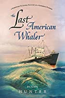 The Last American Whaler: A Somewhat Fictional Account of a Seafaring Pioneer