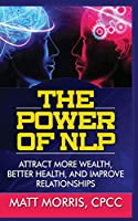 The Power of Nlp: Attract More Wealth, Better Health, and Improve Relationships