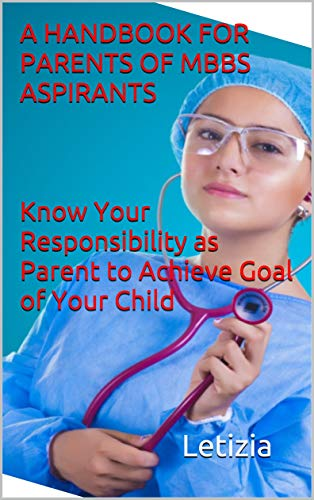 A HANDBOOK FOR PARENTS OF MBBS ASPIRANTS: Know Your Responsibility as Parent to Achieve Goal of Your Child