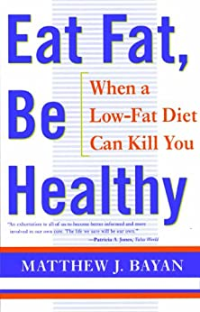 EAT FAT, BE HEALTHY: When A Low-Fat Diet Can Kill You by [MATTHEW BAYAN]