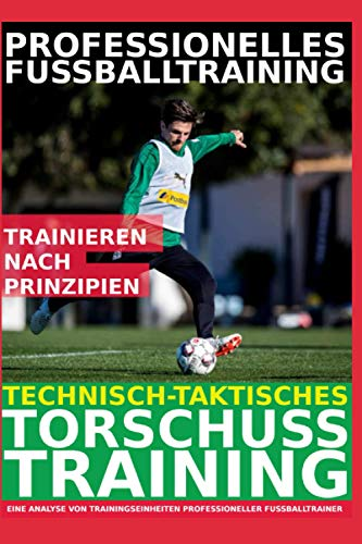 Professionelles Fußballtraining – Technisch-Taktisches Torschusstraining: Die 30 beliebtesten Torschussübungen der Profitrainer - Eine Analyse von Trainingseinheiten professioneller Fußballtrainer -