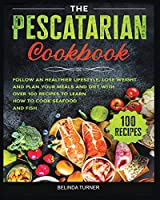 The Pescatarian Cookbook: Follow a Healthier Lifestyle, Lose Weight and Plan your Meals and Diet with Over 100 Recipes to Learn how to Cook Seafood and Fish