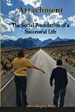 Attachment: The Social Foundation of a Successful Life (The Success Series) (Volume 1)