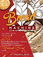 Bread Machine Cookbook: The Complete and Delicious 250 Bread Machine Recipes Cookbook, From Making to Baking, All You Need to Know About Homemade Bread is here