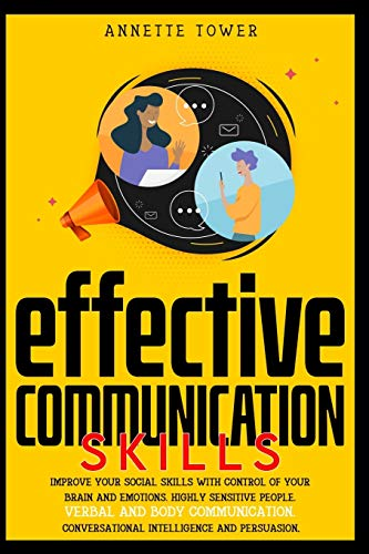 EFFECTIVE COMMUNICATION SKILLS: Improve your social skills with control of your brain and emotions. Highly sensitive people. Verbal and body communication. Conversational intelligence and persuasion.