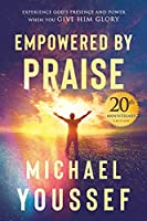 Empowered by Praise: Experiencing God's Presence and Power When You Give Him Glory