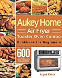 Aukey Home Air Fryer Toaster Oven Combo Cookbook for Beginners: 600-Day Effortless Air Fryer Recipes for Mastering the Aukey Home Air Fryer Toaster Oven Combo