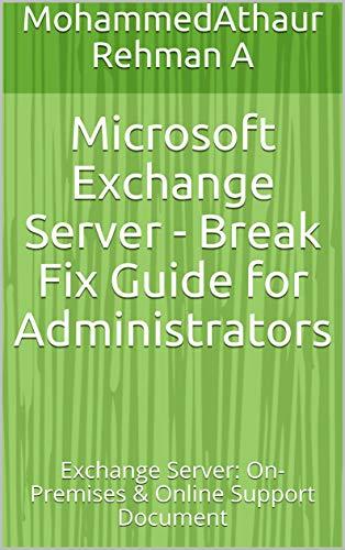 Microsoft Exchange Server - Break Fix Guide for Administrators: Exchange Server: On-Premises & Online Support Document (English Edition)