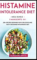 Histamine Intolerance Diet: MEGA BUNDLE - 5 Manuscripts in 1 - 200+ Recipes designed for a delicious and tasty Histamine Intolerance diet