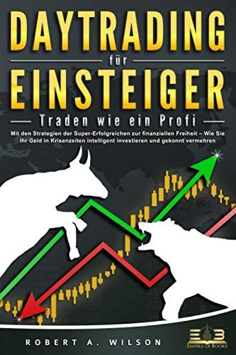 DAYTRADING FÜR EINSTEIGER - Traden wie ein Profi: Wie Sie mit den Strategien der Super-Erfolgreichen in Aktien, ETF, Forex und CFD intelligent investieren und an der Börse höchst profitabel handeln