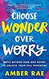 Choose Wonder Over Worry: Move Beyond Fear and Doubt to Unlock Your Full Potential - Amber Rae