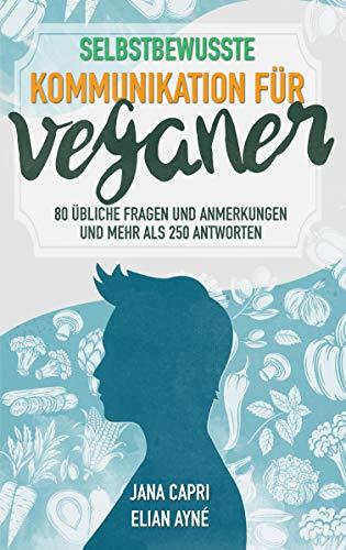 Selbstbewusste Kommunikation für Veganer : 7 Kommunikationsstrategien, 80 übliche Fragen und Anmerkungen und mehr als 250 Antworten