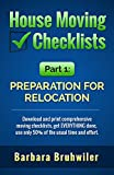 House Moving Checklists, Part 1, Preparation for Relocation: (Download and print comprehensive moving checklists, get EVERYTHING done, use only 50% of the usual time and effort.) (English Edition)