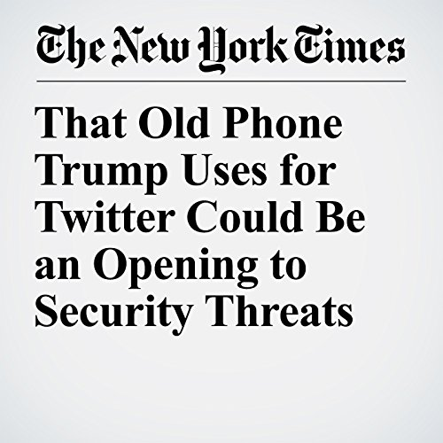 That Old Phone Trump Uses for Twitter Could Be an Opening to Security Threats copertina